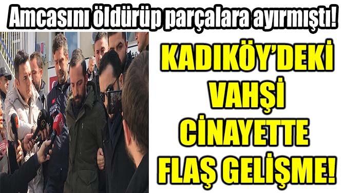 KADIKÖY'DEKİ  VAHŞİ CİNAYETTE  FLAŞ GELİŞME!