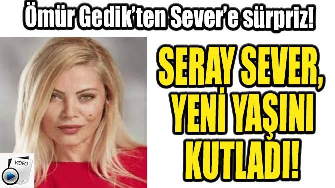 SERAY SEVER, YENİ YAŞINI KUTLADI!