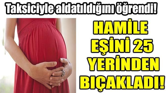HAMİLE EŞİNİ 25 YERİNDEN BIÇAKLADI!