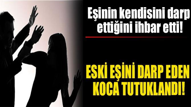 ESKİ EŞİNİ DARP EDEN KOCA TUTUKLANDI!