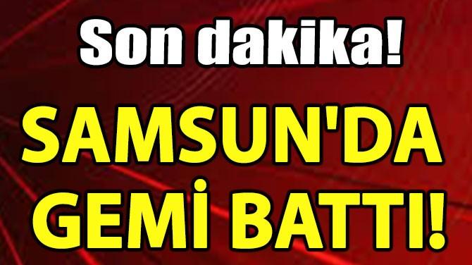 SAMSUN'DA GEMİ BATTI!