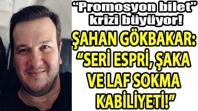 """ŞAHAN GÖKBAKAR:  """"SERİ ESPRİ, ŞAKA  VE LAF SOKMA  KABİLİYETİ!"""""""