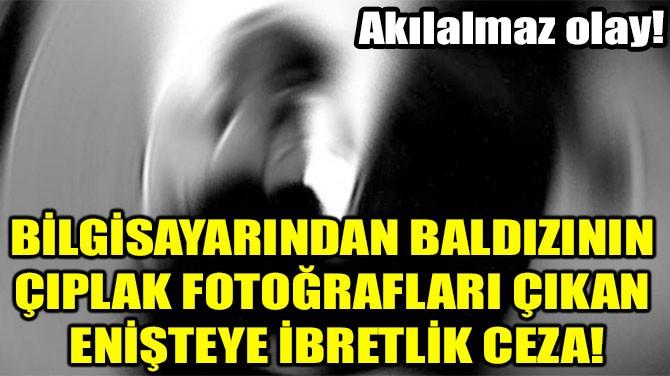 BALDIZININ  ÇIPLAK FOTOĞRAFLARI ÇIKAN  ENİŞTEYE İBRETLİK CEZA!