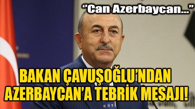BAKAN ÇAVUŞOĞLU'NDAN AZERBAYCAN'A TEBRİK MESAJI!