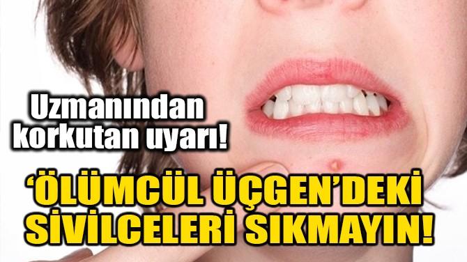 'ÖLÜMCÜL ÜÇGEN'DEKİ SİVİLCELERİ SIKMAYIN!