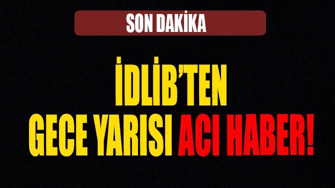 İDLİB'TEN BİR ACI HABER DAHA
