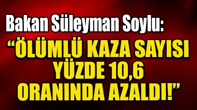 """BAKAN SÜLEYMAN SOYLU: """"YÜZDE 10,6 ORANINDA AZALDI!"""""""