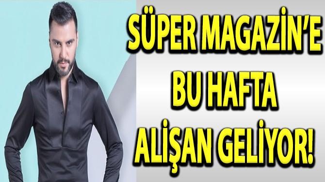 SÜPER MAGAZİN'E BU HAFTA ALİŞAN GELİYOR!