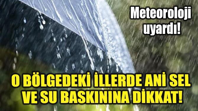 O BÖLGEDEKİ İLLERDE ANİ SEL VE SU BASKININA DİKKAT!