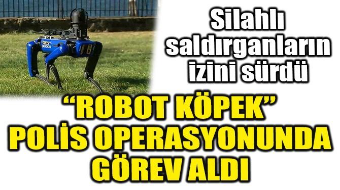 """""""ROBOT KÖPEK"""" POLİS OPERASYONUNDA GÖREV ALDI"""