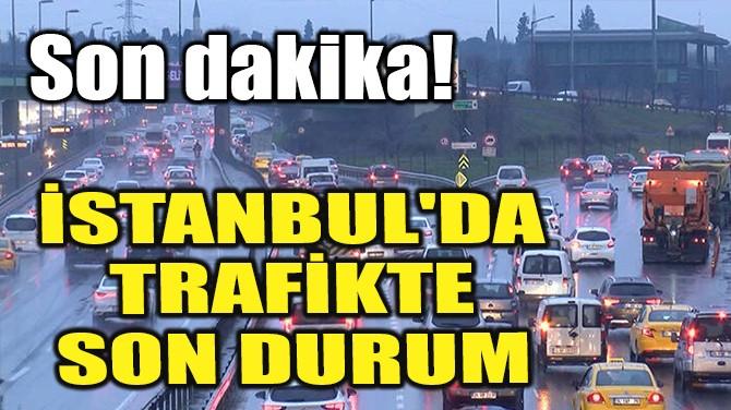İSTANBUL'DA TRAFİKTE SON DURUM