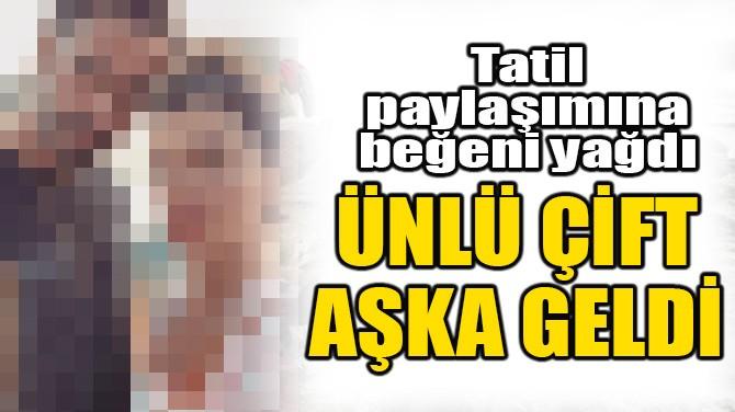 ÜNLÜ ÇİFT AŞKA GELDİ!