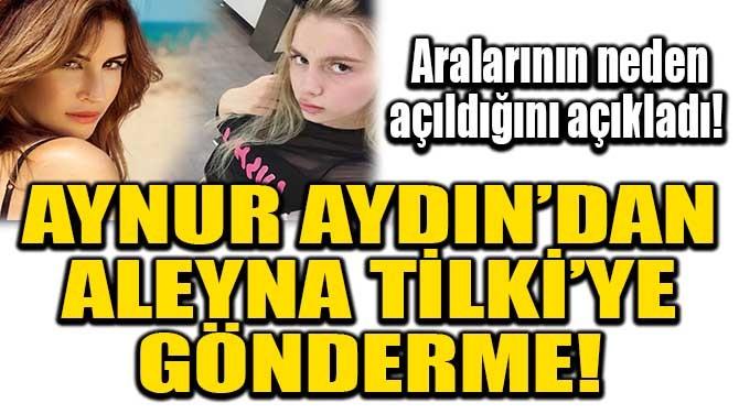 AYNUR AYDIN'DAN ALEYNA TİLKİ'YE GÖNDERME!