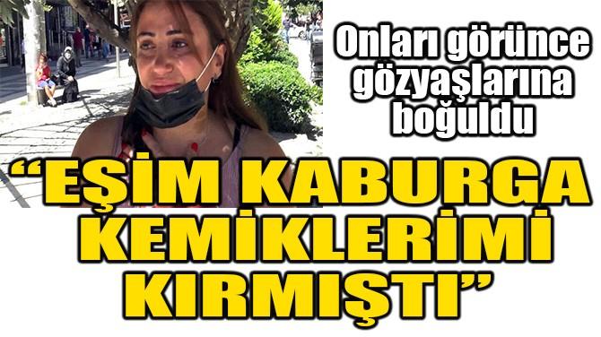 """GÖZYAŞLARINA BOĞULDU! """"EŞİM KABURGA KEMİKLERİMİ KIRMIŞTI"""""""