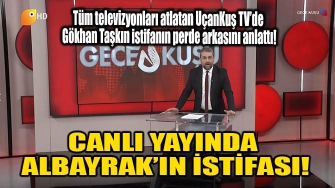 CANLI YAYINDA ALBAYRAK'IN İSTİFASI!