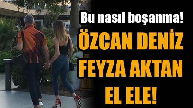 ÖZCAN DENİZ VE FEYZA AKTAN EL ELE!