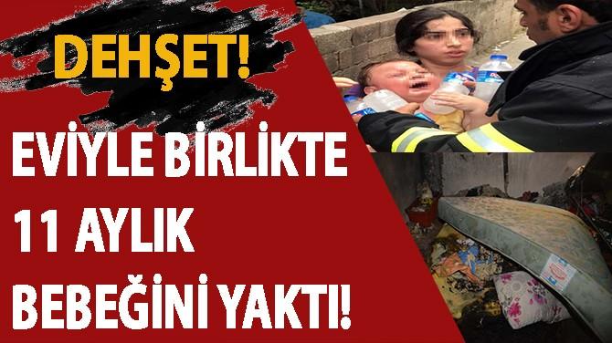 DEHŞET!.. EVİYLE BİRLİKTE 11 AYLIK BEBEĞİNİ YAKTI!..