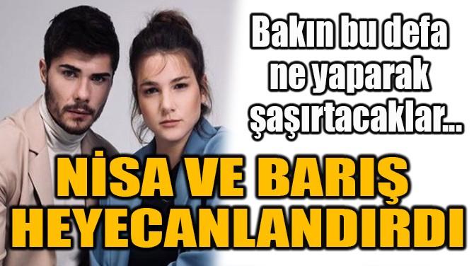 NİSA VE BARIŞ HEYECALANDIRDI!