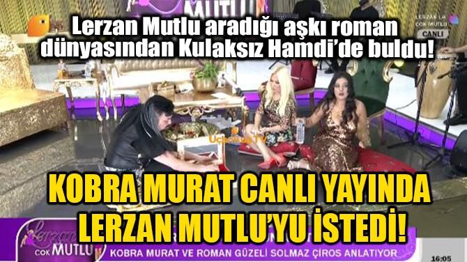 KOBRA MURAT CANLI YAYINDA LERZAN MUTLU'YU İSTEDİ!