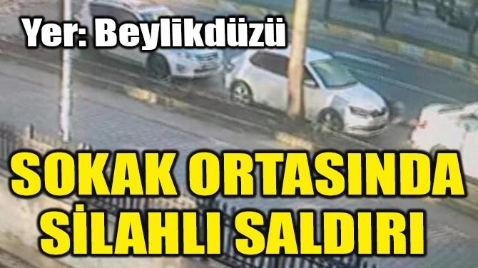 SOKAK ORTASINDA SİLAHLI SALDIRI