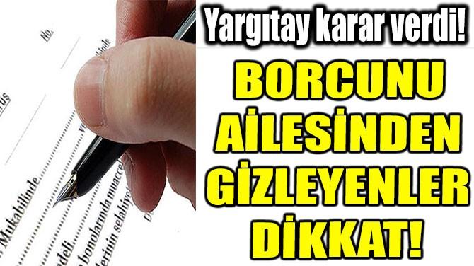 BORCUNU  AİLESİNDEN  GİZLEYENLER  DİKKAT!