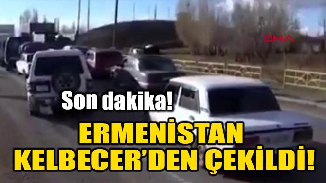 ERMENİSTAN KELBECER'DEN ÇEKİLDİ!