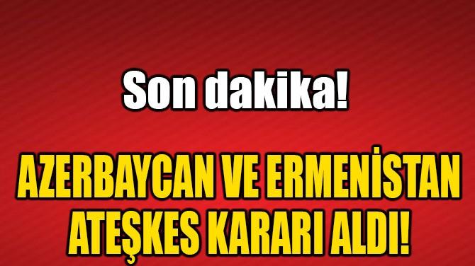 AZERBAYCAN VE ERMENİSTAN ATEŞKES KARARI ALDI!