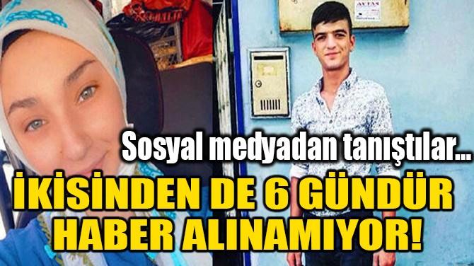 İKİSİNDEN DE 6 GÜNDÜR HABER ALINAMIYOR!!
