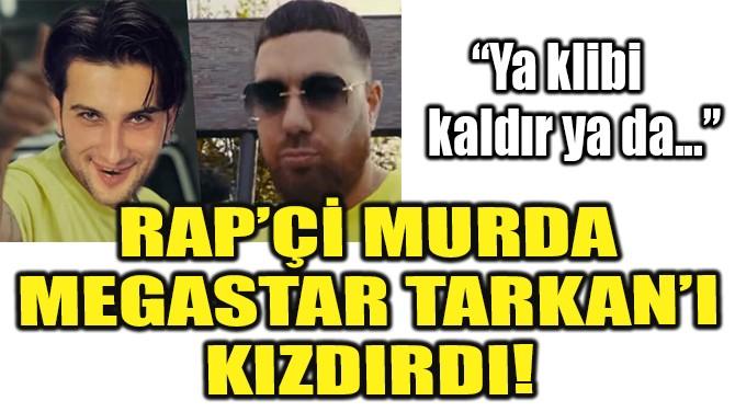 RAP'Çİ MURDA MEGASTAR TARKAN'I KIZDIRDI!