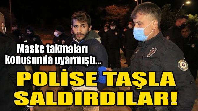 POLİSE TAŞLA SALDIRDILAR!