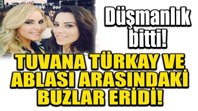TUVANA TÜRKAY VE ABLASI ARASINDA BUZLAR ERİDİ!