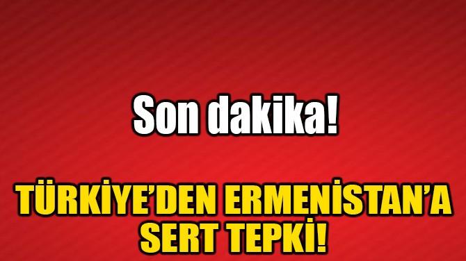 TÜRKİYE'DEN ERMENİSTAN'A SERT TEPKİ!
