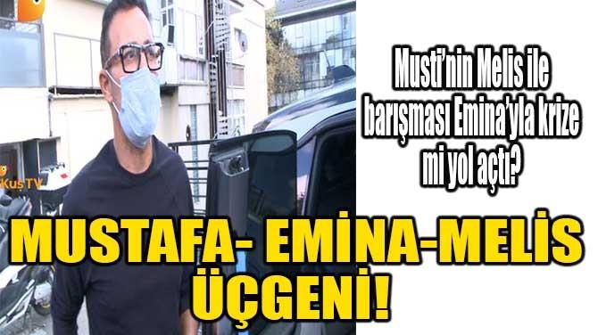 MUSTAFA- EMİNA-MELİS ÜÇGENİ!