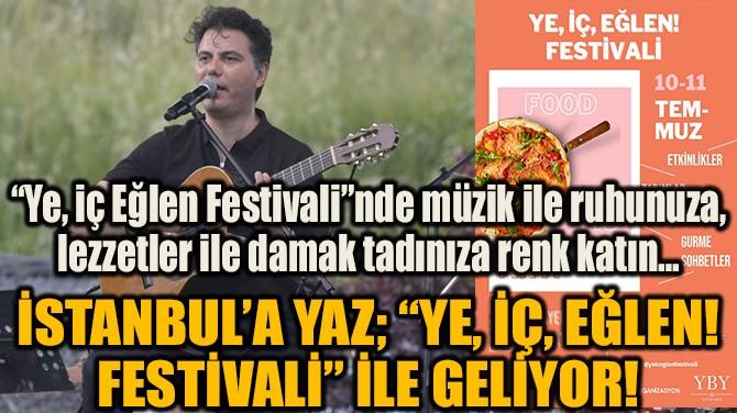 """İSTANBUL'A YAZ; """"YE, İÇ, EĞLEN! FESTİVALİ"""" İLE GELİYOR!"""