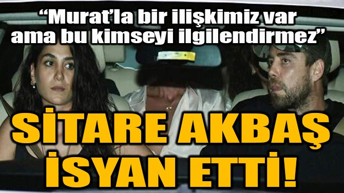 SİTARE AKBAŞ İSYAN ETTİ!
