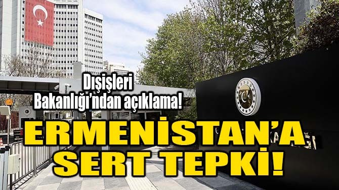 ERMENİSTAN'A SERT TEPKİ!