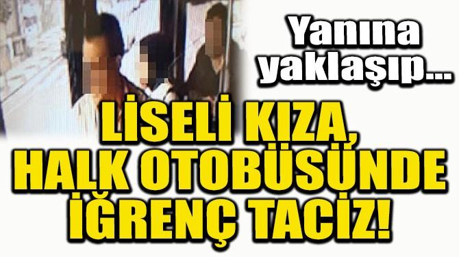 LİSELİ KIZA, HALK OTOBÜSÜNDE İĞRENÇ TACİZ!