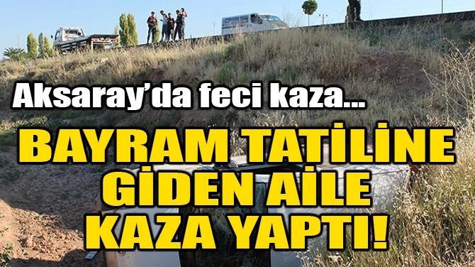 AKSARAY'DA BAYRAM TATİLİNE GİDEN AİLE KAZA YAPTI!