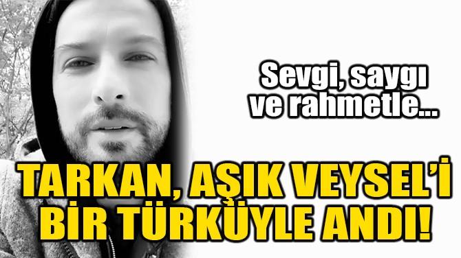 TARKAN, AŞIK VEYSEL'İ BİR TÜRKÜYLE ANDI!