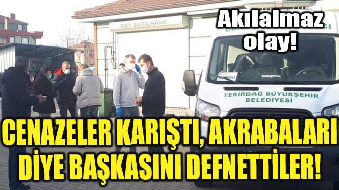 CENAZELER KARIŞTI, BAŞKASINI DEFNETTİLER!