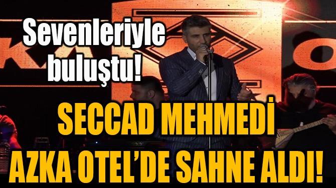 SECCAD MEHMEDİ AZKA OTEL'DE SAHNE ALDI!