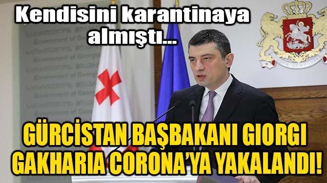GÜRCİSTAN BAŞBAKANI GİORGİ GAKHARİA CORONA'YA YAKALANDI!