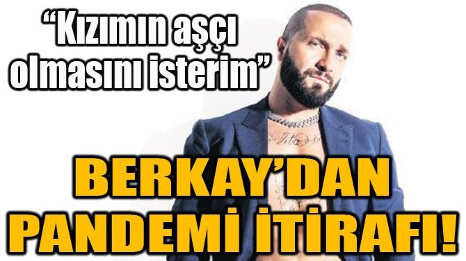 BERKAY'DAN PANDEMİ İTİRAFI!