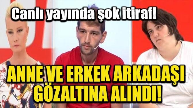 ANNE VE ERKEK ARKADAŞI GÖZALTINA ALINDI!
