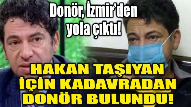 HAKAN TAŞIYAN'A KADAVRADAN KARACİĞER BULUNDU!