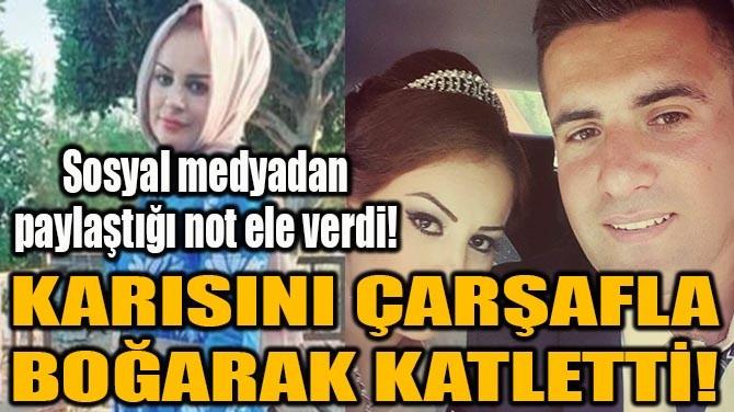 KARISINI ÇARŞAFLA BOĞARAK KATLETTİ!