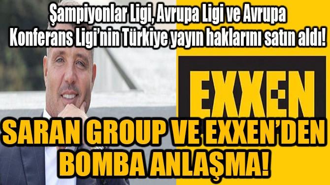 SARAN GROUP VE EXXEN'DEN  BOMBA ANLAŞMA!