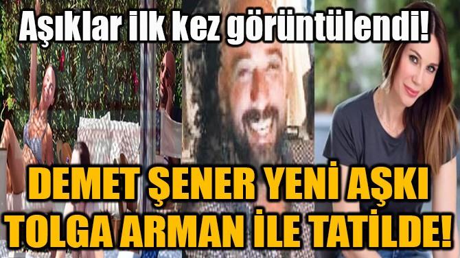 DEMET ŞENER YENİ AŞKI TOLGA ARMAN İLE TATİLDE!