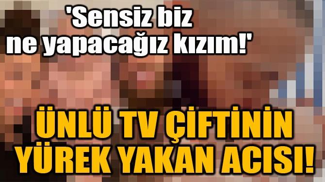 ÜNLÜ TV ÇİFTİNİN YÜREK YAKAN ACISI!