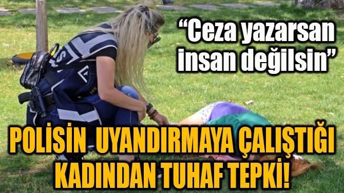 POLİSİN DAKİKALARCA UYANDIRMAYA ÇALIŞTIĞI KADINDAN TUHAF TEPKİ!